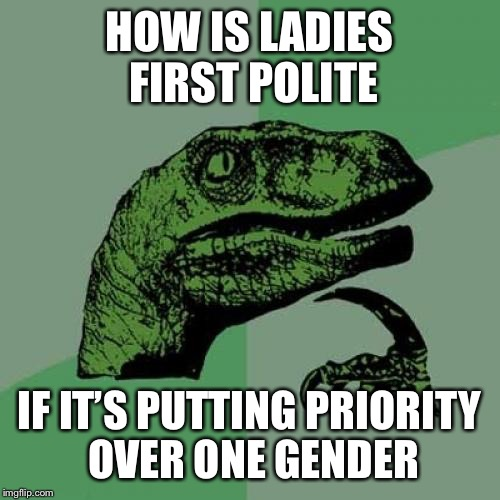 My sexism sense is tingling! | HOW IS LADIES FIRST POLITE IF IT'S PUTTING PRIORITY OVER ONE GENDER | image tagged in memes,philosoraptor,polite | made w/ Imgflip meme maker