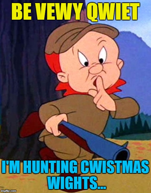 BE VEWY QWIET I'M HUNTING CWISTMAS WIGHTS... | made w/ Imgflip meme maker
