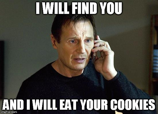 I WILL FIND YOU AND I WILL EAT YOUR COOKIES | made w/ Imgflip meme maker
