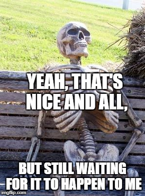 Waiting Skeleton Meme | YEAH, THAT'S NICE AND ALL, BUT STILL WAITING FOR IT TO HAPPEN TO ME | image tagged in memes,waiting skeleton | made w/ Imgflip meme maker