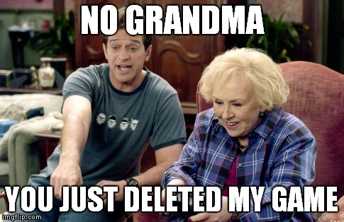 NO GRANDMA YOU JUST DELETED MY GAME | made w/ Imgflip meme maker