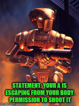 STATEMENT: YOUR A IS ESCAPING FROM YOUR BODY. PERMISSION TO SHOOT IT | made w/ Imgflip meme maker