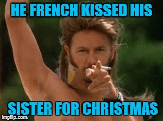 HE FRENCH KISSED HIS SISTER FOR CHRISTMAS | made w/ Imgflip meme maker