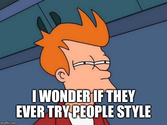 Futurama Fry Meme | I WONDER IF THEY EVER TRY PEOPLE STYLE | image tagged in memes,futurama fry | made w/ Imgflip meme maker