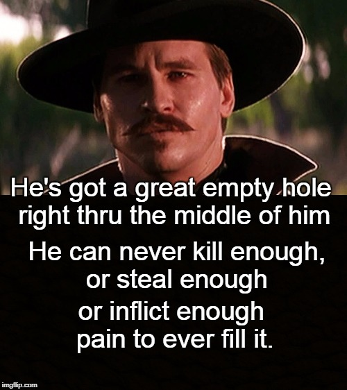 He's got a great empty hole right thru the middle of him or inflict enough pain to ever fill it. He can never kill enough, or steal enough | image tagged in trump,tombstone,kilmer,great empty hole,doc holiday | made w/ Imgflip meme maker