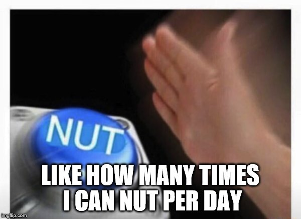 LIKE HOW MANY TIMES I CAN NUT PER DAY | made w/ Imgflip meme maker