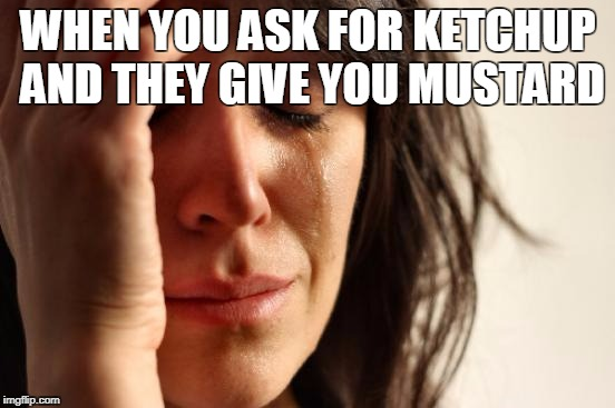First World Problems Meme | WHEN YOU ASK FOR KETCHUP AND THEY GIVE YOU MUSTARD | image tagged in memes,first world problems | made w/ Imgflip meme maker