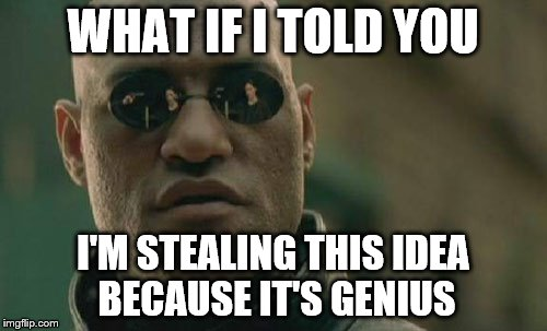 Matrix Morpheus Meme | WHAT IF I TOLD YOU I'M STEALING THIS IDEA BECAUSE IT'S GENIUS | image tagged in memes,matrix morpheus | made w/ Imgflip meme maker