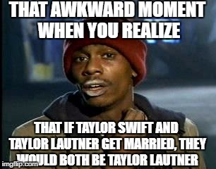 Y'all Got Any More Of That Meme | THAT AWKWARD MOMENT WHEN YOU REALIZE THAT IF TAYLOR SWIFT AND TAYLOR LAUTNER GET MARRIED, THEY WOULD BOTH BE TAYLOR LAUTNER | image tagged in memes,yall got any more of | made w/ Imgflip meme maker