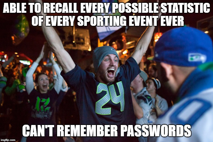 ABLE TO RECALL EVERY POSSIBLE STATISTIC OF EVERY SPORTING EVENT EVER CAN'T REMEMBER PASSWORDS | image tagged in sports fan | made w/ Imgflip meme maker