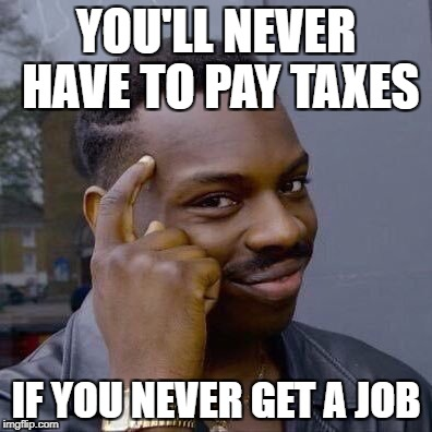 Thinking Black Guy | YOU'LL NEVER HAVE TO PAY TAXES IF YOU NEVER GET A JOB | image tagged in thinking black guy | made w/ Imgflip meme maker