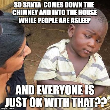 People are weird, kid. | SO SANTA  COMES DOWN THE CHIMNEY AND INTO THE HOUSE WHILE PEOPLE ARE ASLEEP AND EVERYONE IS JUST OK WITH THAT?? | image tagged in third world skeptical kid,santa busted,strange customs | made w/ Imgflip meme maker