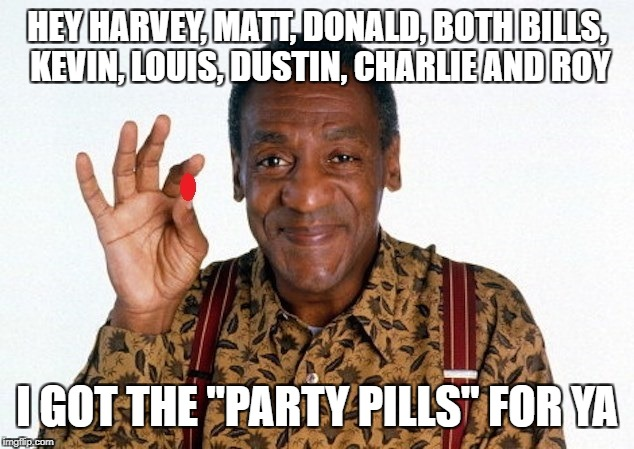 "HEY HARVEY, MATT, DONALD, BOTH BILLS, KEVIN, LOUIS, DUSTIN, CHARLIE AND ROY I GOT THE ""PARTY PILLS"" FOR YA 