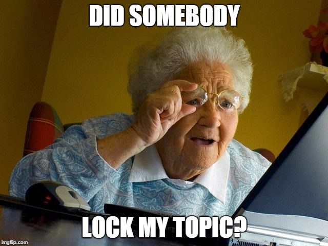 Grandma Finds The Internet Meme | DID SOMEBODY LOCK MY TOPIC? | image tagged in memes,grandma finds the internet | made w/ Imgflip meme maker