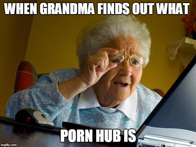Grandma Finds The Internet Meme | WHEN GRANDMA FINDS OUT WHAT PORN HUB IS | image tagged in memes,grandma finds the internet | made w/ Imgflip meme maker