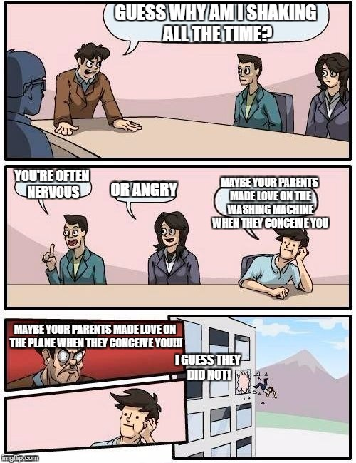 Boardroom Meeting Suggestion Meme | GUESS WHY AM I SHAKING ALL THE TIME? YOU'RE OFTEN NERVOUS OR ANGRY MAYBE YOUR PARENTS MADE LOVE ON THE WASHING MACHINE WHEN THEY CONCEIVE YO | image tagged in memes,boardroom meeting suggestion | made w/ Imgflip meme maker
