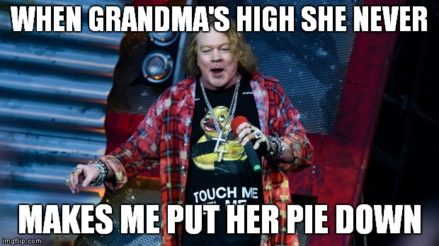WHEN GRANDMA'S HIGH SHE NEVER MAKES ME PUT HER PIE DOWN | made w/ Imgflip meme maker