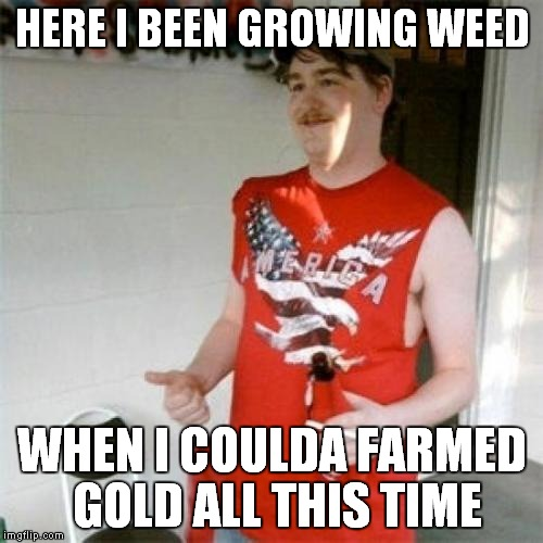 HERE I BEEN GROWING WEED WHEN I COULDA FARMED GOLD ALL THIS TIME | made w/ Imgflip meme maker