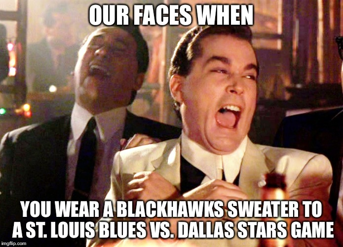 Good Fellas Hilarious Meme | OUR FACES WHEN YOU WEAR A BLACKHAWKS SWEATER TO A ST. LOUIS BLUES VS. DALLAS STARS GAME | image tagged in good fellas hilarious,chicago blackhawks | made w/ Imgflip meme maker