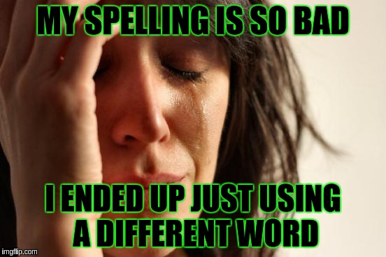 First World Problems Meme | MY SPELLING IS SO BAD I ENDED UP JUST USING A DIFFERENT WORD | image tagged in memes,first world problems | made w/ Imgflip meme maker