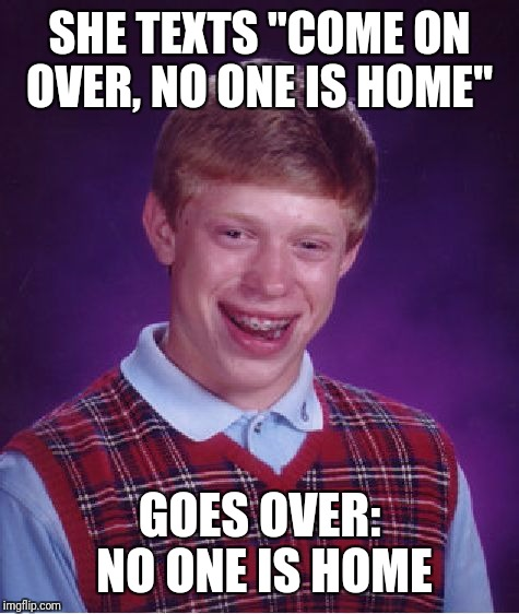 "Bad Luck Brian Meme | SHE TEXTS ""COME ON OVER, NO ONE IS HOME"" GOES OVER: NO ONE IS HOME 