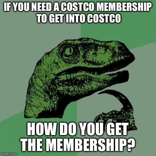 Philosoraptor Meme | IF YOU NEED A COSTCO MEMBERSHIP TO GET INTO COSTCO HOW DO YOU GET THE MEMBERSHIP? | image tagged in memes,philosoraptor | made w/ Imgflip meme maker