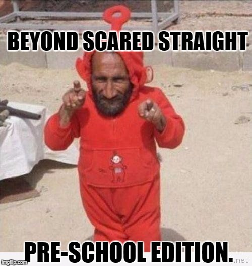 When your toddlers are out of control | BEYOND SCARED STRAIGHT PRE-SCHOOL EDITION. | image tagged in funny memes,teletubbies | made w/ Imgflip meme maker