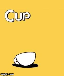 cup | image tagged in funny,memes,cup,cuphead,lmao,lmfao | made w/ Imgflip meme maker