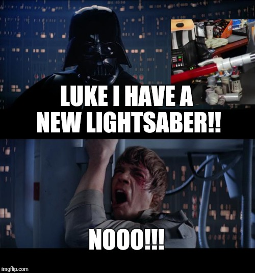 Star Wars No Meme | LUKE I HAVE A NEW LIGHTSABER!! NOOO!!! | image tagged in memes,star wars no | made w/ Imgflip meme maker
