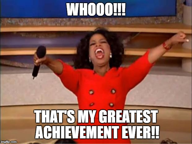 Oprah You Get A Meme | WHOOO!!! THAT'S MY GREATEST ACHIEVEMENT EVER!! | image tagged in memes,oprah you get a | made w/ Imgflip meme maker