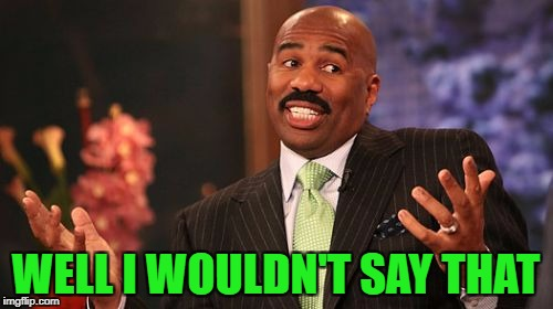 Steve Harvey Meme | WELL I WOULDN'T SAY THAT | image tagged in memes,steve harvey | made w/ Imgflip meme maker