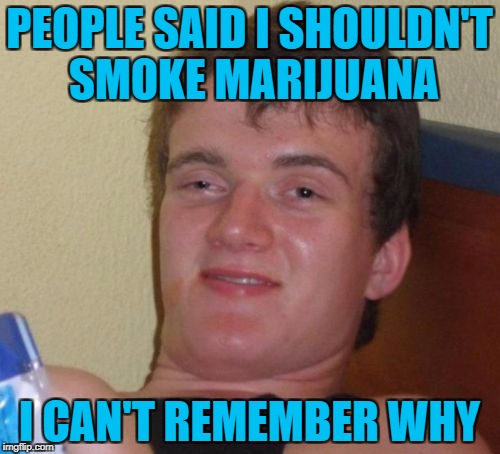10 Guy Meme | PEOPLE SAID I SHOULDN'T SMOKE MARIJUANA I CAN'T REMEMBER WHY | image tagged in memes,10 guy | made w/ Imgflip meme maker