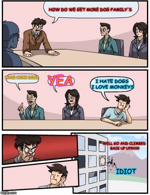 Boardroom Meeting Suggestion Meme |  HOW DO WE GET MORE DOG FAMILY'S; MAKE MORE DOGS; YEA; I HATE DOGS I LOVE MONKEYS; WELL GO AND CLIMBED BACK UP UP!!!!!!!!!! IDIOT | image tagged in memes,boardroom meeting suggestion | made w/ Imgflip meme maker