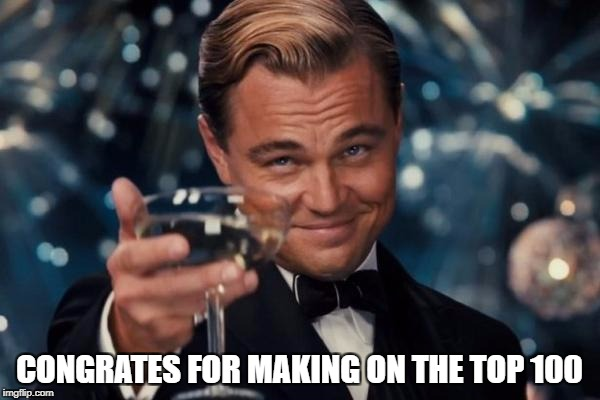 Leonardo Dicaprio Cheers Meme | CONGRATES FOR MAKING ON THE TOP 100 | image tagged in memes,leonardo dicaprio cheers | made w/ Imgflip meme maker