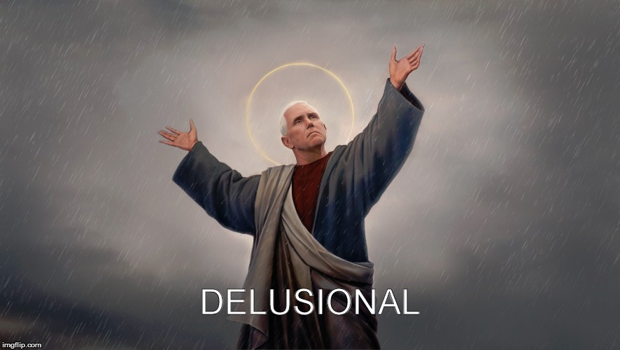 Mike Pence |  DELUSIONAL | image tagged in delusional | made w/ Imgflip meme maker