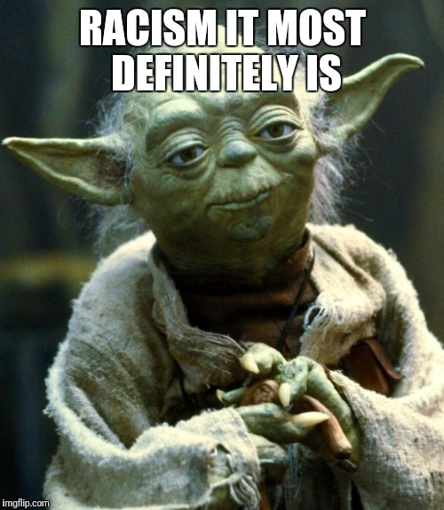 Star Wars Yoda Meme | RACISM IT MOST DEFINITELY IS | image tagged in memes,star wars yoda | made w/ Imgflip meme maker