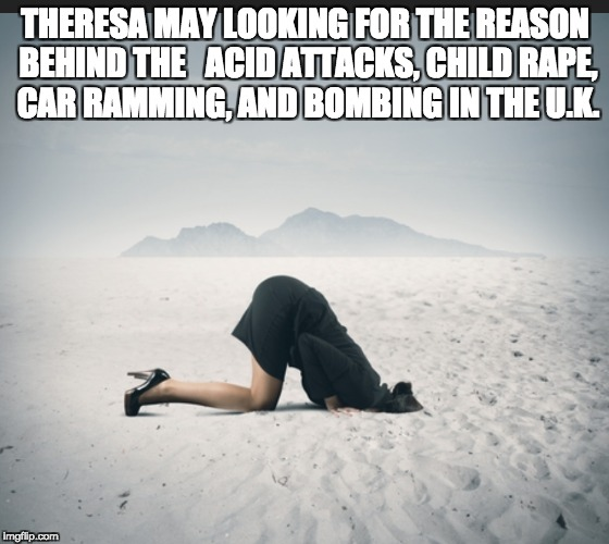 Theresa May, head in the sand over terrorism | THERESA MAY LOOKING FOR THE REASON BEHIND THE   ACID ATTACKS, CHILD **PE, CAR RAMMING, AND BOMBING IN THE U.K. | image tagged in uk,immigration | made w/ Imgflip meme maker