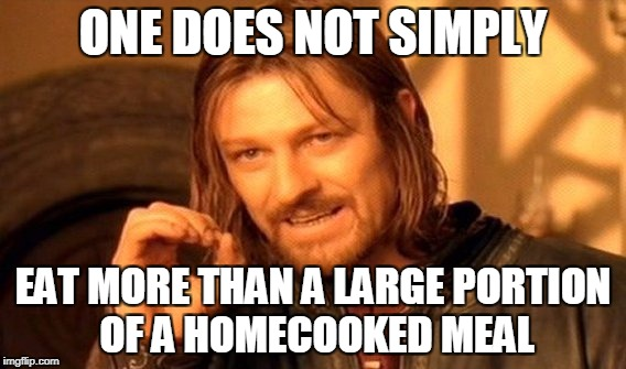 One Does Not Simply Meme | ONE DOES NOT SIMPLY EAT MORE THAN A LARGE PORTION OF A HOMECOOKED MEAL | image tagged in memes,one does not simply | made w/ Imgflip meme maker