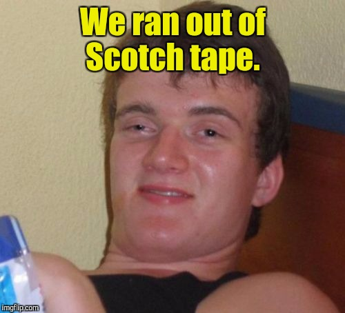 10 Guy Meme | We ran out of Scotch tape. | image tagged in memes,10 guy | made w/ Imgflip meme maker
