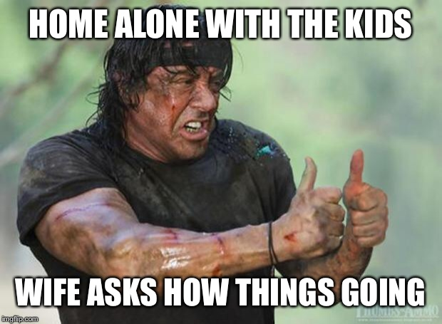 Thumbs Up Rambo | HOME ALONE WITH THE KIDS WIFE ASKS HOW THINGS GOING | image tagged in thumbs up rambo | made w/ Imgflip meme maker