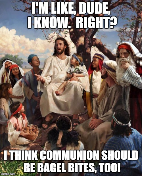 Story Time Jesus | I'M LIKE, DUDE, I KNOW.  RIGHT? I THINK COMMUNION SHOULD BE BAGEL BITES, TOO! | image tagged in story time jesus | made w/ Imgflip meme maker