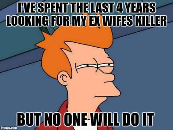 Futurama Fry Meme | I'VE SPENT THE LAST 4 YEARS LOOKING FOR MY EX WIFES KILLER BUT NO ONE WILL DO IT | image tagged in memes,futurama fry | made w/ Imgflip meme maker