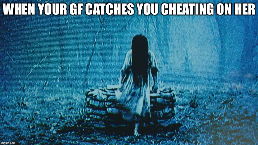 When your gf catches you cheating on her | WHEN YOUR GF CATCHES YOU CHEATING ON HER | image tagged in cheating,the ring | made w/ Imgflip meme maker