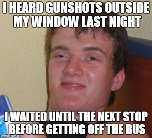 10 Guy Meme | I HEARD GUNSHOTS OUTSIDE MY WINDOW LAST NIGHT I WAITED UNTIL THE NEXT STOP BEFORE GETTING OFF THE BUS | image tagged in memes,10 guy | made w/ Imgflip meme maker