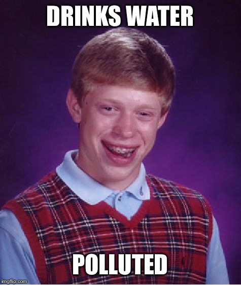 Bad Luck Brian Meme | DRINKS WATER POLLUTED | image tagged in memes,bad luck brian | made w/ Imgflip meme maker