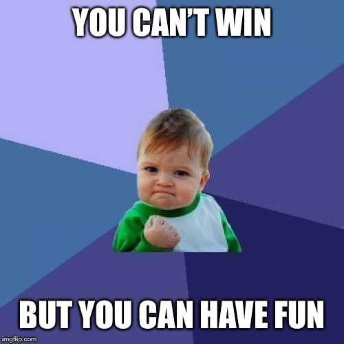 Success Kid Meme | YOU CAN'T WIN BUT YOU CAN HAVE FUN | image tagged in memes,success kid | made w/ Imgflip meme maker