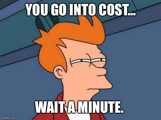 Futurama Fry Meme | YOU GO INTO COST... WAIT A MINUTE. | image tagged in memes,futurama fry | made w/ Imgflip meme maker