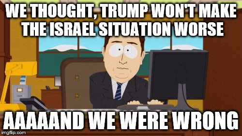 Stop being surprised about what Trump does. Just stop. | WE THOUGHT, TRUMP WON'T MAKE THE ISRAEL SITUATION WORSE AAAAAND WE WERE WRONG | image tagged in memes,aaaaand its gone | made w/ Imgflip meme maker