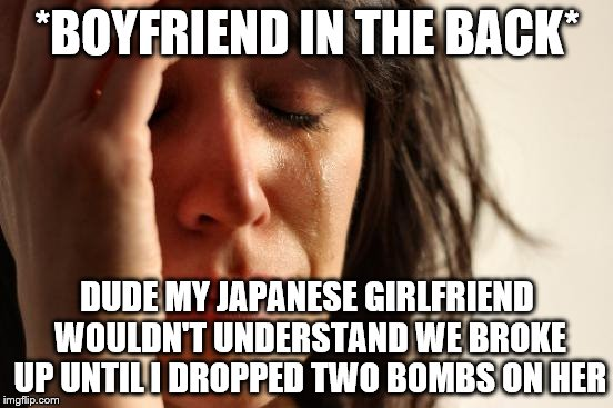 First World Problems | *BOYFRIEND IN THE BACK* DUDE MY JAPANESE GIRLFRIEND WOULDN'T UNDERSTAND WE BROKE UP UNTIL I DROPPED TWO BOMBS ON HER | image tagged in memes,first world problems,pearl harbor,breakup,hiroshima | made w/ Imgflip meme maker