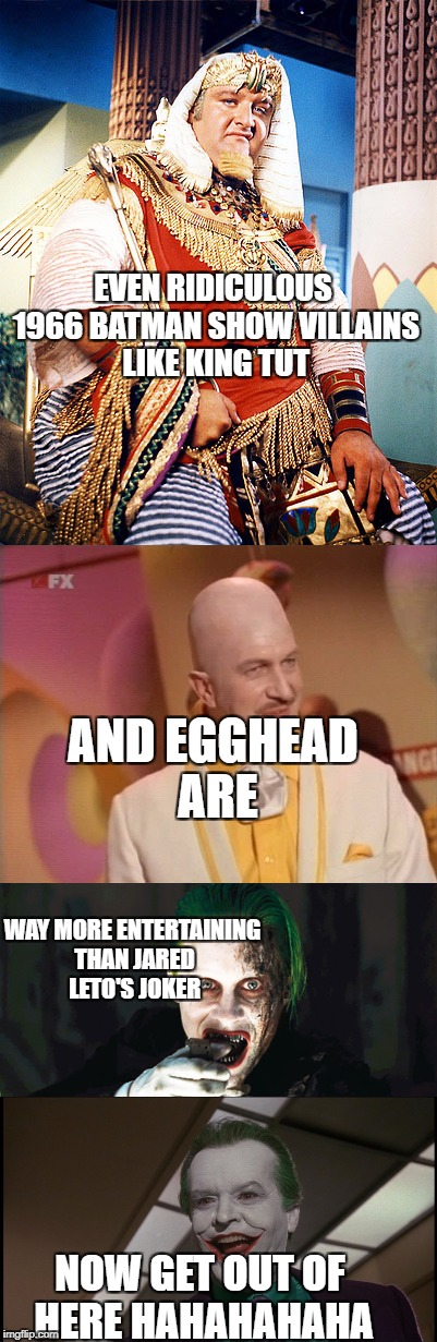 EVEN RIDICULOUS 1966 BATMAN SHOW VILLAINS LIKE KING TUT NOW GET OUT OF HERE HAHAHAHAHA WAY MORE ENTERTAINING THAN JARED LETO'S JOKER AND EGG | image tagged in joker,dc comics,tv show | made w/ Imgflip meme maker